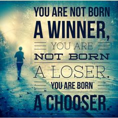 You are not born a winner, you are not born a loser. You are born a chooser.