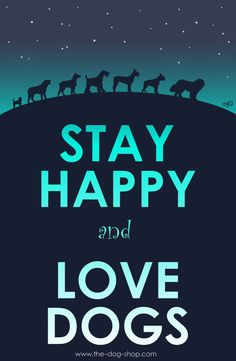 Stay happy and love dogs.