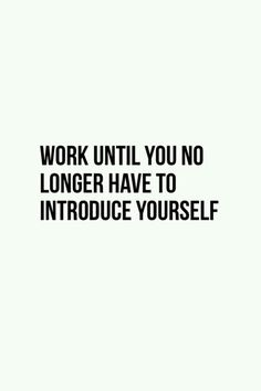 Work till you no longer have to introduce yourself xx