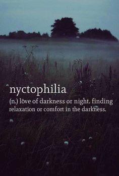 Nyctophilia (n) el amor de la oscuridad o la noche. Encontrar relajación o comodidad en la oscuridad.  i didn't know it had a name. I have loved being wrapped up in the inky dark night for as long as I can remember.
