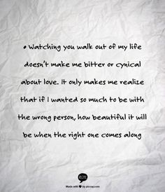 """	Watching you walk out of my life doesnt make me bitter or cynical about love. It only make"