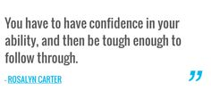 You have to have confidence in your ability, and then be tough enough to follow through. — ROSALYN CARTER