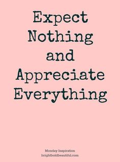 Expect nothing appreciate everything great quotes, me quotes, being gratefu Motivacional Quotes, Life Quotes Love, Quotable Quotes, Great Quotes, Words Quotes, Quotes To Live By, Inspirational Quotes, Sayings, Monday Quotes
