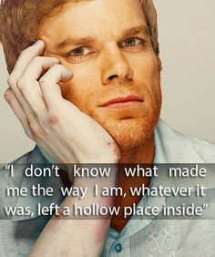 """I don't know what made me the way I am, whatever it was, left a hollow place inside.""  Sometimes I can relate to Dexter."