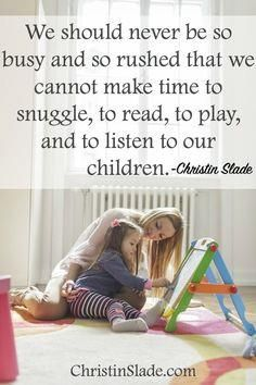 We should never be s     We should never be so busy and so rushed that we cannot make time to snuggle, to read, to play, and to listen to our children. -Christin Slade  #motherhood   #quotes