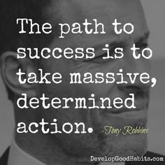 The path to success is to take massive determined action- Tony Robbins quote--Success Quotes: 30 Quotes from Histories most Successful People