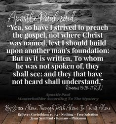 """Apostle Paul said: """"Yea, so have I strived to preach the gospel, not where Christ was named, lest I should build upon another man's foundation: But as it is written, To whom he was not spoken of, they shall see: and they that have not heard shall understand."""" Romans 15:20-21 KJV """"According to the grace of God which is given unto me, as a wise masterbuilder, I have laid the foundation, and another buildeth thereon. But let every man take heed how he buildeth thereupon. For other foundat Grace Alone, Romans 15, In Christ Alone, Another Man, Savior, Foundation, Faith, Names, God"""