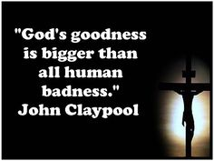 "God's goodness is bigger than all human badness."" John Claypool   #quotes"