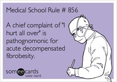 Medical School Rule # 856 A chief complaint of 'I hurt all over' is pathognomonic for acute decompensated fibrobesity.