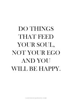 do things that feed your soul, not your ego and you will be happy.