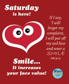 Saturday is here! Smile... It increases your face value! If I say, 'I will forget my complaint, I will put off my sad face and wear a smile (Job 9:27)