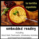 Spanish Foods Embedded Reading: La tortilla española: Vocabular, CI Reading & Language Acquisition  2-3 days of lessons with embedded readings in which students learn about la tortilla española. Perfect for your Foods Unit!  This set of lessons includes:   A word wall, vocabulary mini posters, student recording sheets, vocabulary activities and three embedded readings (the last embedded reading is a PPt presentation).  Detailed teacher notes and suggestions for use are included.