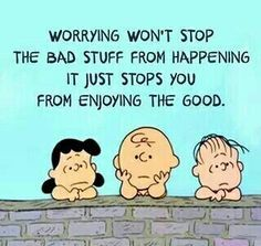 Worrying won't stop the bad stuff from happening it just stops you from enjoying the good.