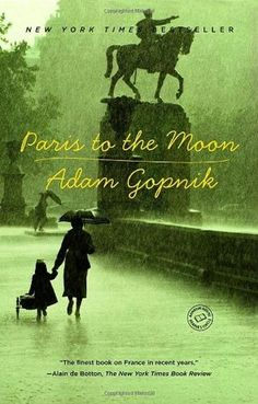 """Paris to the Moon by Adam Gopnik. Pinner writes: """"Essayist for The New Yorker and its correspondent in Paris from 1995-2000.  A collection of essays; profound and hilarious reflections on everything from French cafes, cooking, strikes, fax machines, Christmas trees, plugs, toys, football, hospitals, and much else.  The finest book on France in recent years.  A wonderful book about a man who moved his wife and young son from New York to Paris on a whim!"""""""