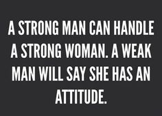 a strong man can handle a strong woman.