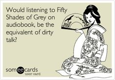 Would listening to Fifty Shades of Grey on audiobook, be the equivalent of dirty talk?