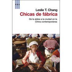 Chicas de fábrica : de la aldea a la ciudad en la China contemporánea / Leslie T. Chang ; traducción de Joan Solé Edición 1ª ed. Publicación Barcelona : RBA, 2012