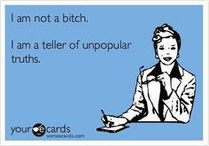 I am not a bitch. I'm a teller of unpopular truths. Great Quotes, Me Quotes, Funny Quotes, Funny Memes, Someecards Funny, Humor Quotes, Funny Logic, Asshole Quotes, Funny Gags