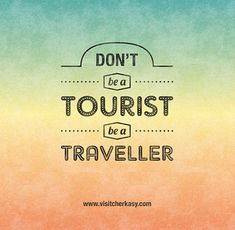 Don't be a tourist, be a traveller