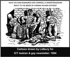 Cartoon drawn by Lidbury for ICT newsletter.  Lidbury & his partner (Andy, who was diagnosed with HIV/AIDS) were locked horns with embedded homophobia & HIV/AIDS prejudice of Cornwall Social Services, Health Care Trust, Kerrier Council, Cornwall County Council & the rancid homophobic Devon & Cornwall police.  #LGBT  http://www.lgbthistorycornwall.blogspot.com