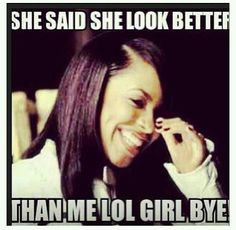 she said she look better then me lol girl bye Bitch Quotes, True Quotes, Funny Quotes, Funny Memes, Quotes Pics, Sarcasm Quotes, Badass Quotes, Funny Shit, Hilarious