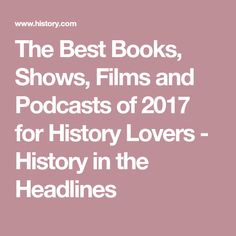 The Best Books, Shows, Films and Podcasts of 2017 for History Lovers - History in the Headlines