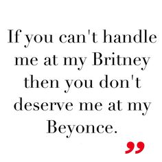 """If you can't handle me at my Britney then you don't deserve me at my Beyonce."" #quotes #beyonce @Ryan Sullivan Jambrek"