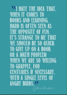 """I hate the idea that when it comes to book and learning, hard is often seen as the opposite of fun. It's strange to me that we should be so quick to give up on a book or math problem when we are so willing to grapple for centuries, if necessary, with a single level of Angry Birds."" - John Green  http://superheroyou.com/10-new-years-resolutions-you-can-actually-keep/"