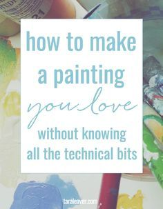 How to make a painting you love without knowing all the technical bits - because…