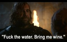 Fuck the water, bring me wine - The Hound, Game of Thrones