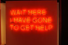 Wait here ive gone to get help - Tim Etchells: Neon Signs