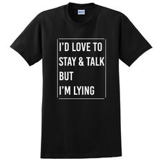 I'd love to stay and talk but I'm lying, funny gift for her, for him, sarcastic saying T Shirt