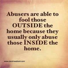 Abusers are able to fool those OUTSIDE the home because the usually only abuse those INSIDE the home.