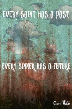"""""""Every saint has a past and every sinner has a future.""""   Oscar Wilde"""