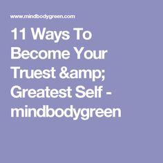 11 Ways To Become Your Truest & Greatest Self - mindbodygreen