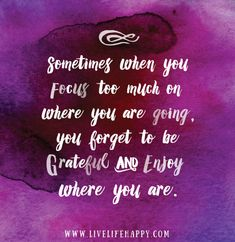 Sometimes when you focus too much on where you are going, you forget to be grateful and enjoy where you are.
