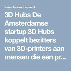 3D Hubs  De Amsterdamse startup 3D Hubs koppelt bezitters van 3D-printers aan mensen die een product willen laten printen. Particulieren die zelf geen 3D-printer hebben kunnen een digitaal ontwerp mailen naar 3D Hubs, die vervolgens naar een geschikte producent zoekt in het eigen netwerk van 20 duizend printers in meer dan 150 landen.