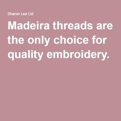 Madeira threads are the only choice for quality embroidery.