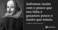 Sofremos muito com o pouco que nos falta e gozamos pouco o muito que temos. — William Shakespeare