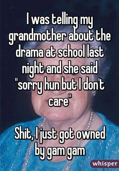 "I was telling my grandmother about the drama at school last night and she said ""sorry hun but I don't care""  Shit, I just got owned by gam gam"