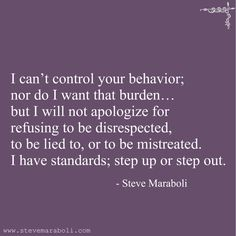 """I can't control your behavior; nor do I want that burden… but I will not apologize for refusing to be disrespected, to be lied to, or to be mistreated. I have standards; step up or step out."" - Steve Maraboli"