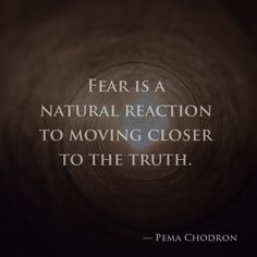 Fear is a natural reaction to moving closer to the truth. — Pema Chödron