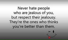 Jealousness Never hate people who are jealous of you, but respect their jealousy. They're the ones that think you are better than them! Life Quotes Love, Wise Quotes, Quotable Quotes, Great Quotes, Quotes To Live By, Motivational Quotes, Funny Quotes, Inspirational Quotes, Brainy Quotes