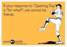 opening day Pshht, my hubby keeps a count of how long till pitchers and catchers report.