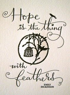 Hope is the thing with feathers. ~Emily Dickinson