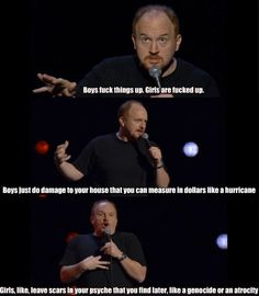 Couldn't be more true!  The question is whether you can ever forgive the damage that has been done! Girls vs. Boys by Louis CK…