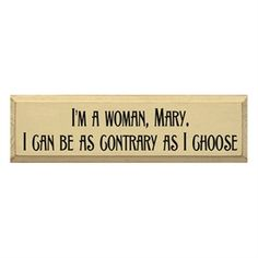 Downton Abbey Style Sign 'I'm a woman mary I can be as contrary as I choose'  Love it..
