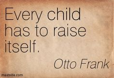 Otto Frank Every child has to raise itself.