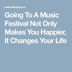 Going To A Music Festival Not Only Makes You Happier, It Changes Your Life