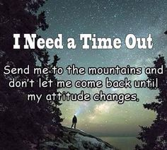 I Need A Time Out Send me to the mountains and don't let me come back until my attitude changes. Nature Quotes, Me Quotes, Peace Quotes, Happy Quotes, Mountain Quotes, New Adventure Quotes, The Mountains Are Calling, My Attitude, Time Out